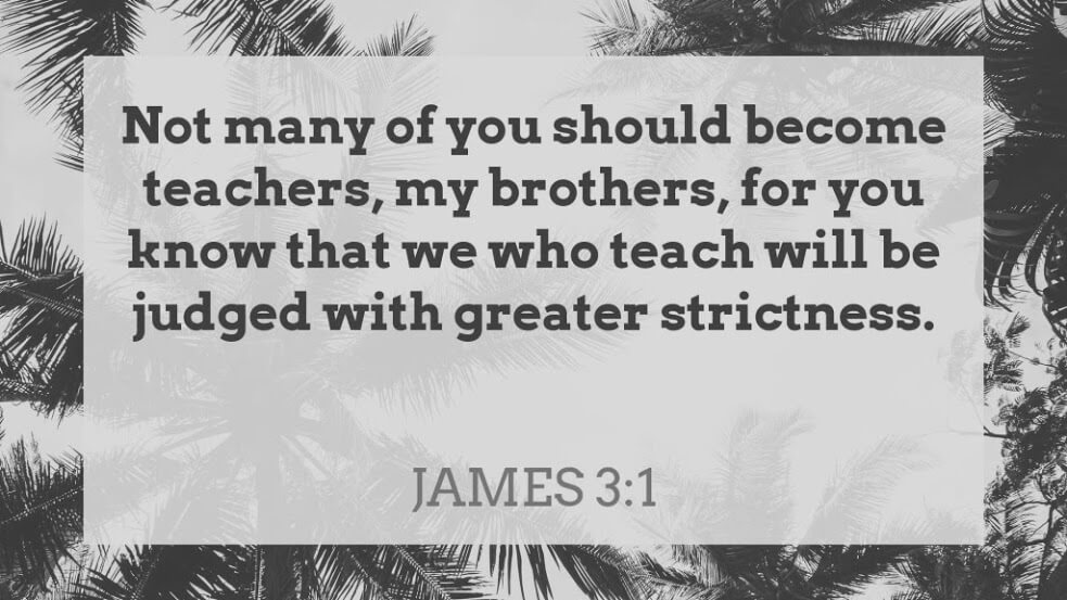 Not many of you should become teachers, my brothers, for you know that we who teach are judged with greater strictness. James 3:1