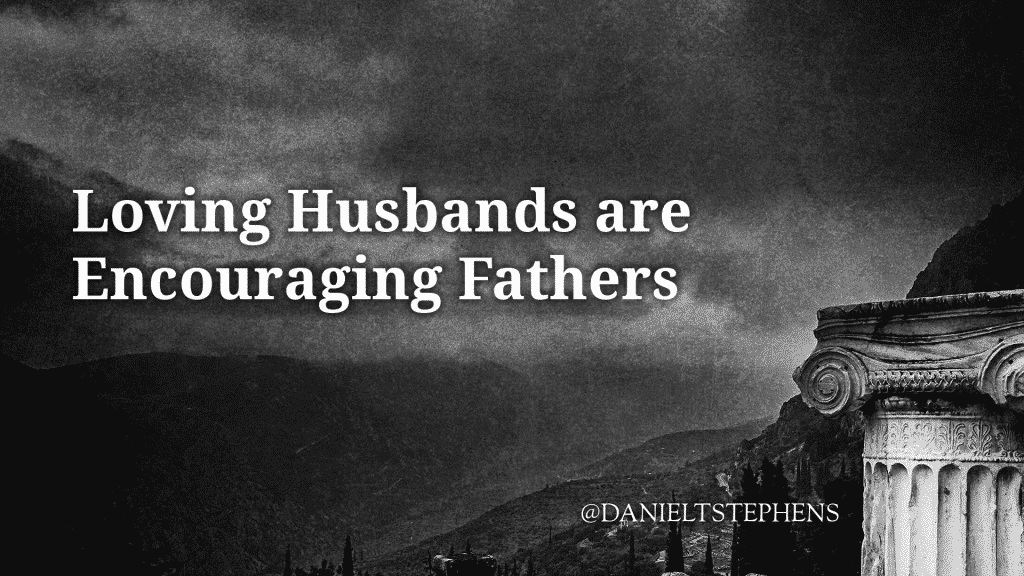 Loving Husbands are Encouraging Fathers. @DanielTStephens