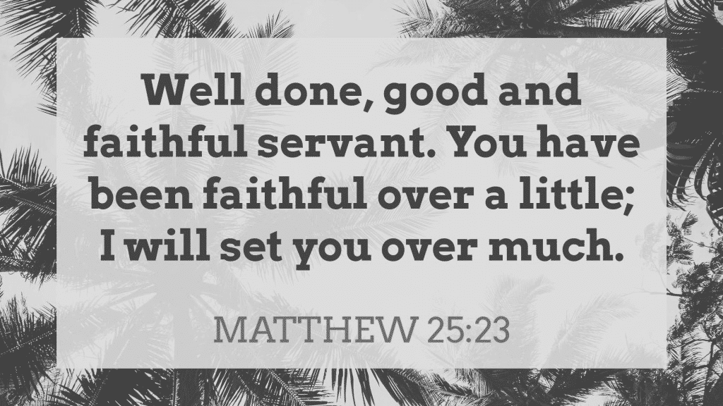 Well done, good and faithful servant. You have been faithful over a little; I will set you over much. Matthew 25:23