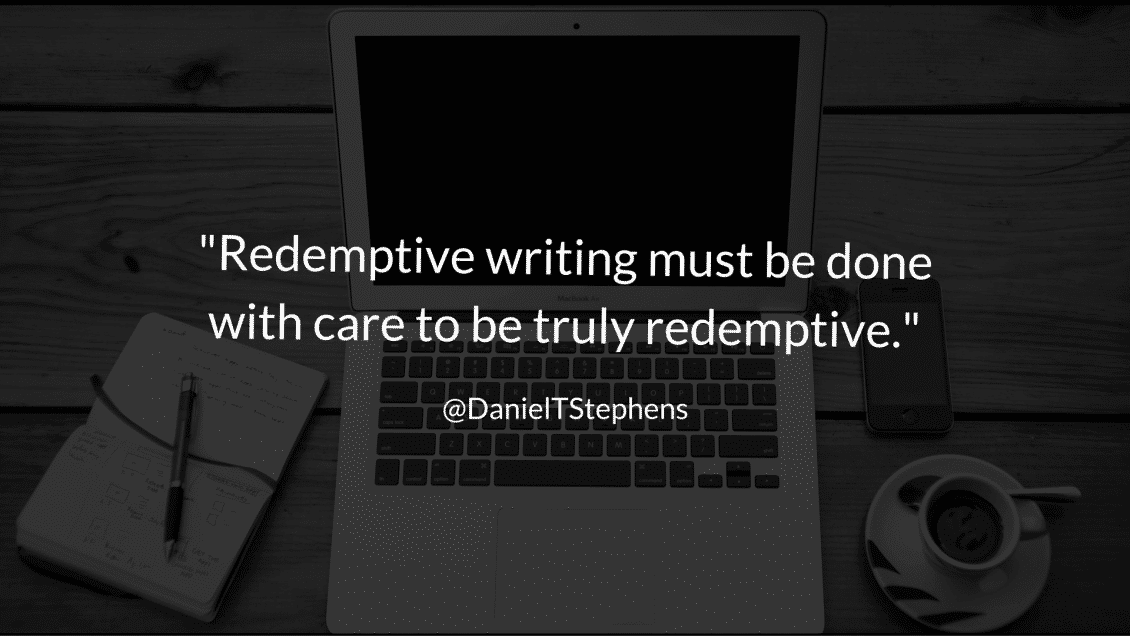 Redemptive writing must be done with care to be truly redemptive. @DanielTStephens