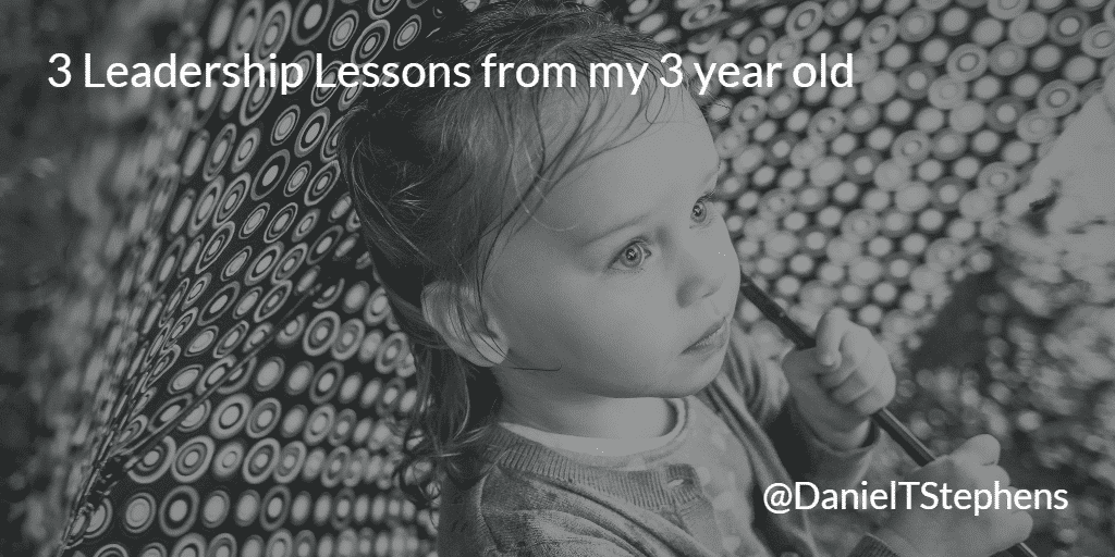 3 Leadership Lessons from my 3 year old. @DanielTStephens