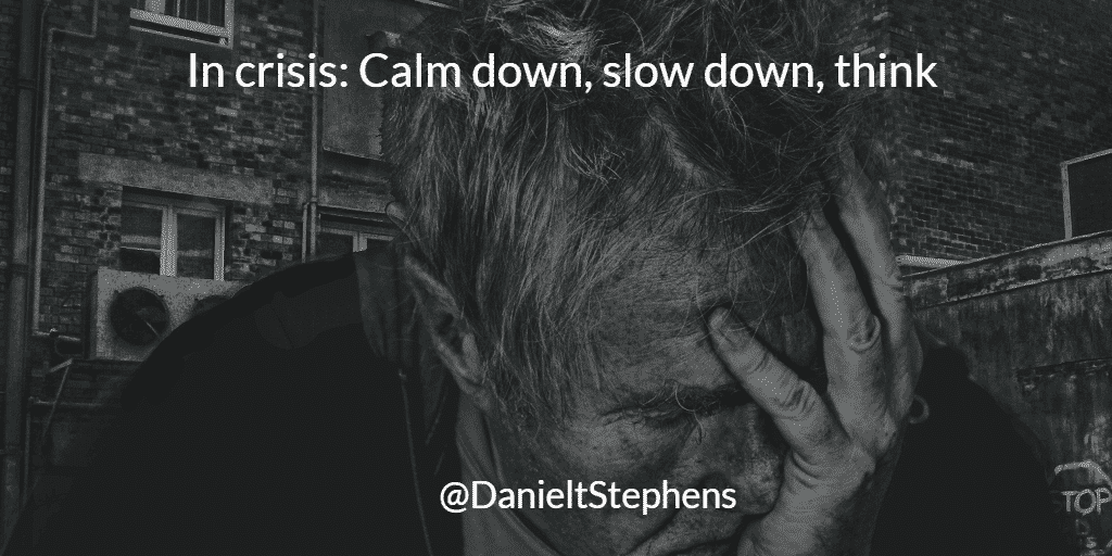 In crisis: Calm down, slow down, think. @DanielTStephens