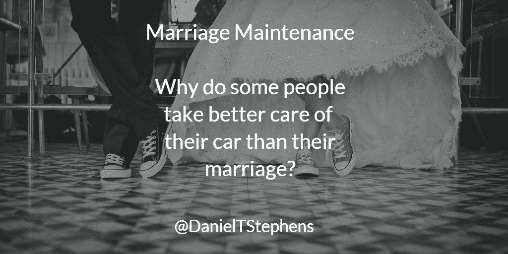 Marriage Maintenance - why do some people take better care of their car than their marriage? @DanielTStephens
