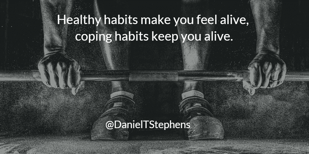 Healthy habits make you feel alive, coping habits keep you alive. @DanielTStephens