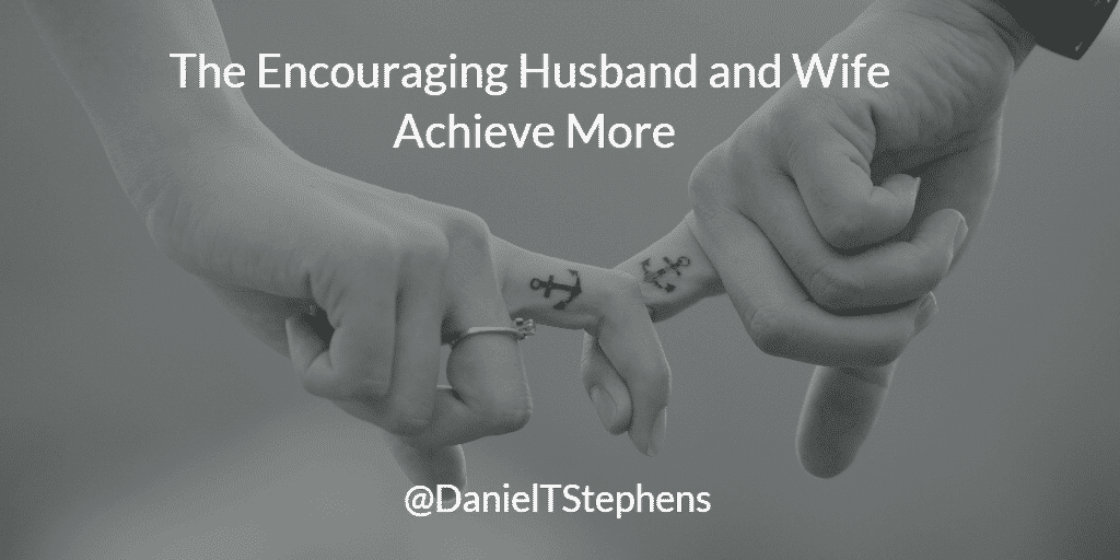 The Encouraging Husband and Wife Achieve More. @DanielTStephens