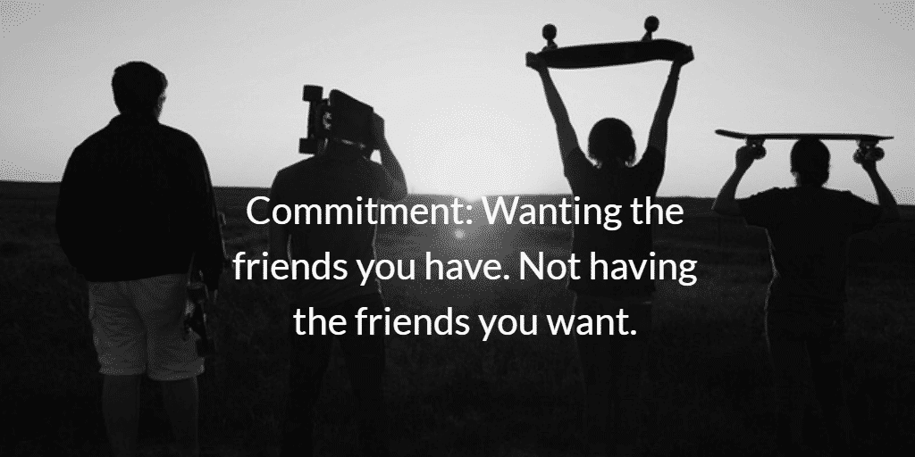 Commitment: Wanting the friends you have. Not having the friends you want.