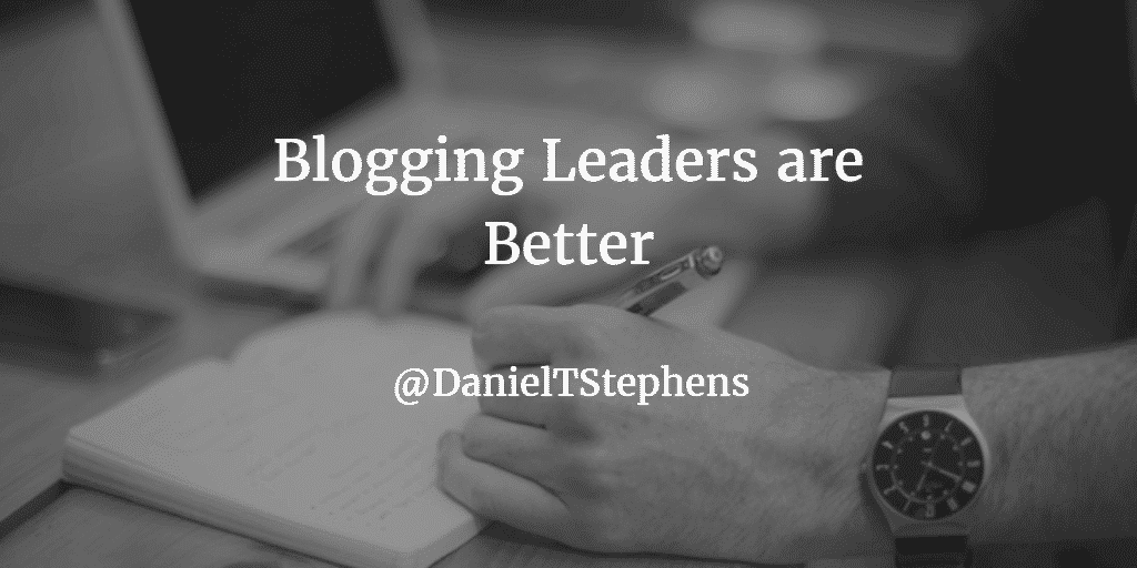Blogging leaders are better educators, better culture creators, better hirers, more in touch, more professional, and more adaptive. @DanielTStephens